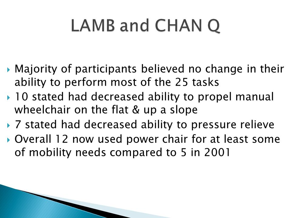  Majority of participants believed no change in their ability to perform most of the 25 tasks  10 stated had decreased ability to propel manual wheelchair on the flat & up a slope  7 stated had decreased ability to pressure relieve  Overall 12 now used power chair for at least some of mobility needs compared to 5 in 2001