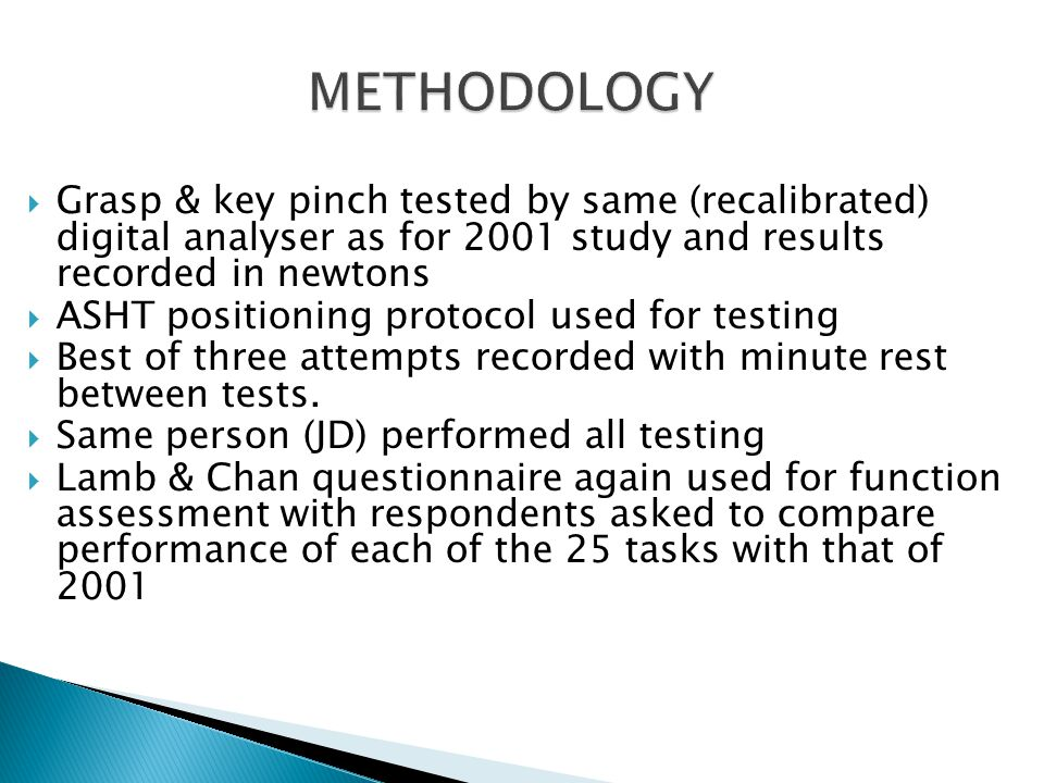 Grasp & key pinch tested by same (recalibrated) digital analyser as for 2001 study and results recorded in newtons  ASHT positioning protocol used for testing  Best of three attempts recorded with minute rest between tests.