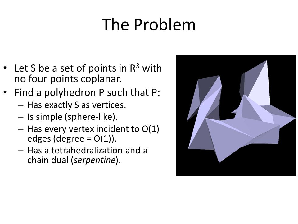 The Problem Let S be a set of points in R 3 with no four points coplanar.