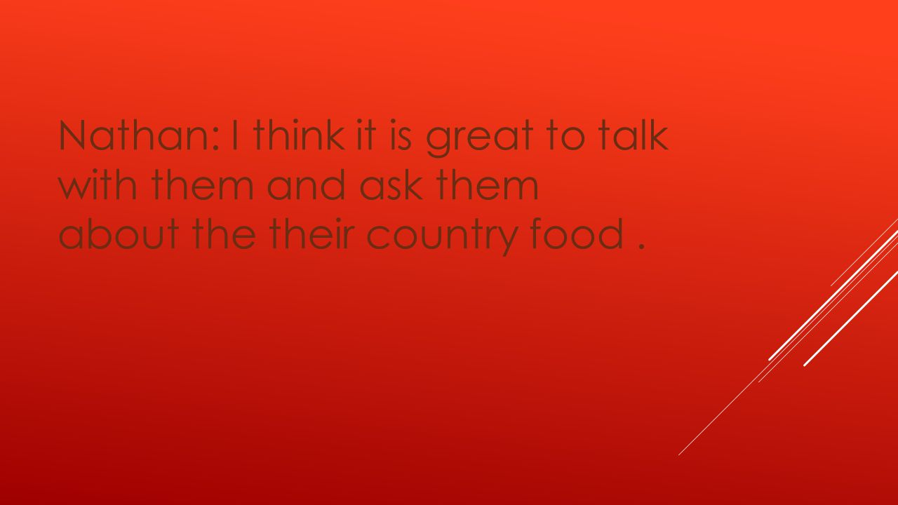 Nathan: I think it is great to talk with them and ask them about the their country food.