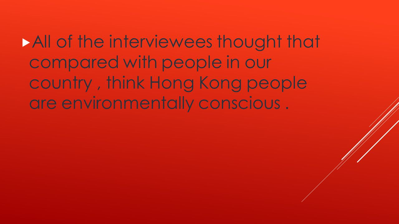  All of the interviewees thought that compared with people in our country, think Hong Kong people are environmentally conscious.