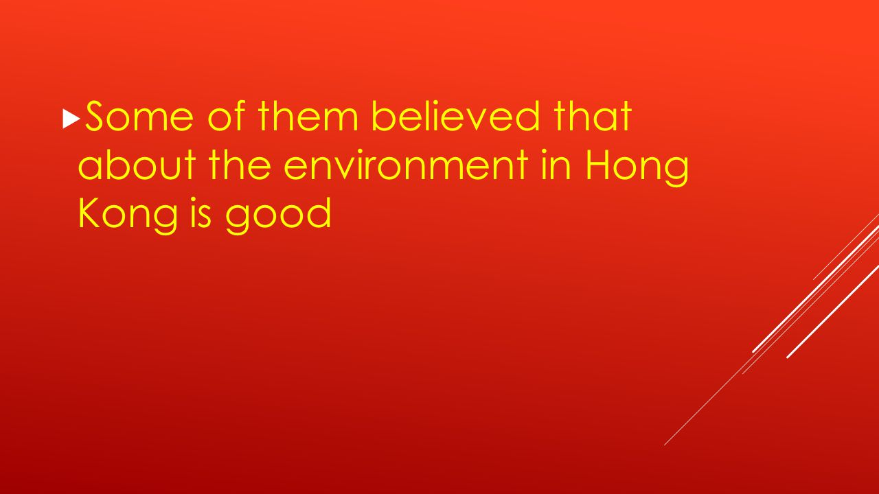 Some of them believed that about the environment in Hong Kong is good