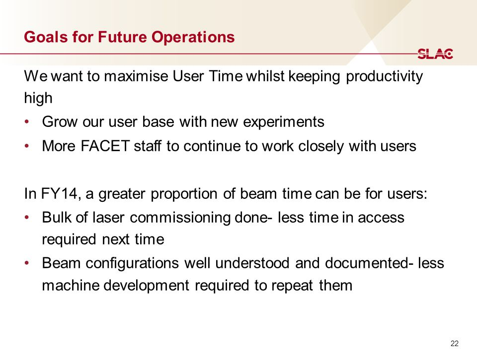 22 Goals for Future Operations We want to maximise User Time whilst keeping productivity high Grow our user base with new experiments More FACET staff to continue to work closely with users In FY14, a greater proportion of beam time can be for users: Bulk of laser commissioning done- less time in access required next time Beam configurations well understood and documented- less machine development required to repeat them
