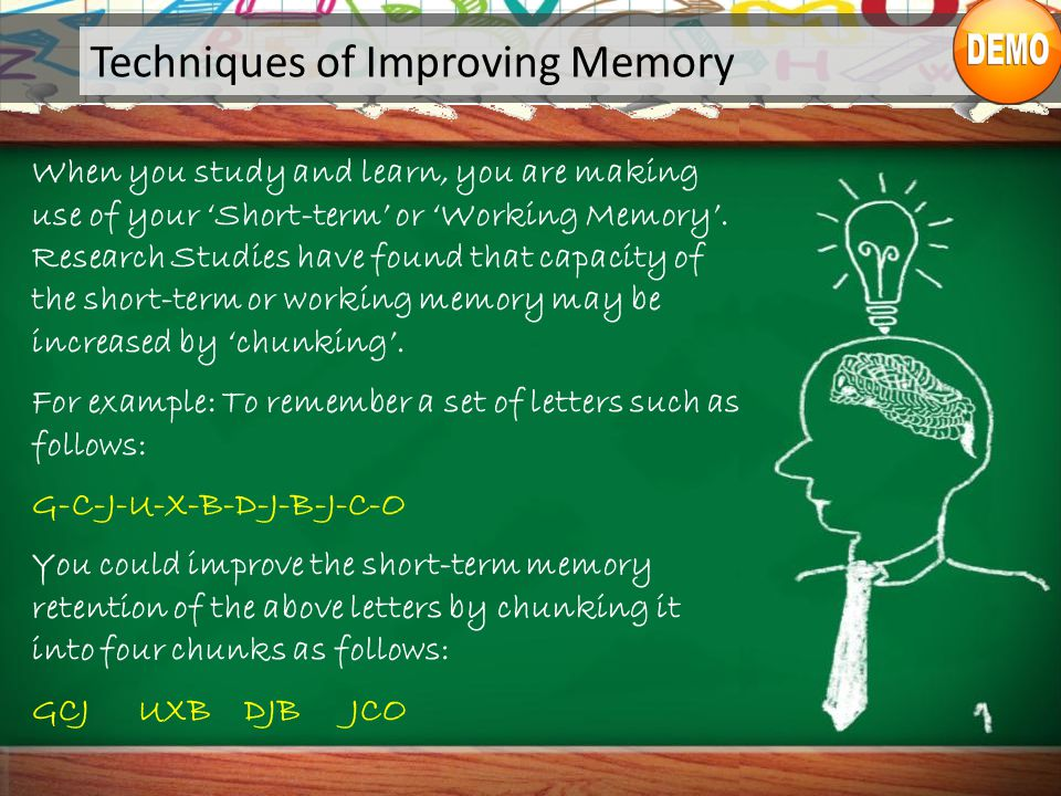 Techniques of Improving Memory When you study and learn, you are making use of your 'Short-term' or 'Working Memory'.