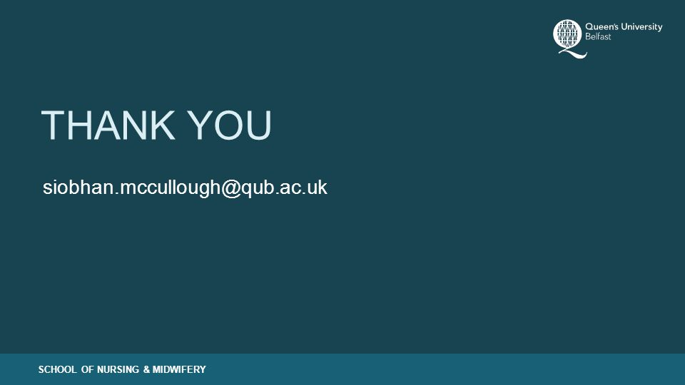 SCHOOL OF NURSING & MIDWIFERY THANK YOU siobhan.mccullough@qub.ac.uk