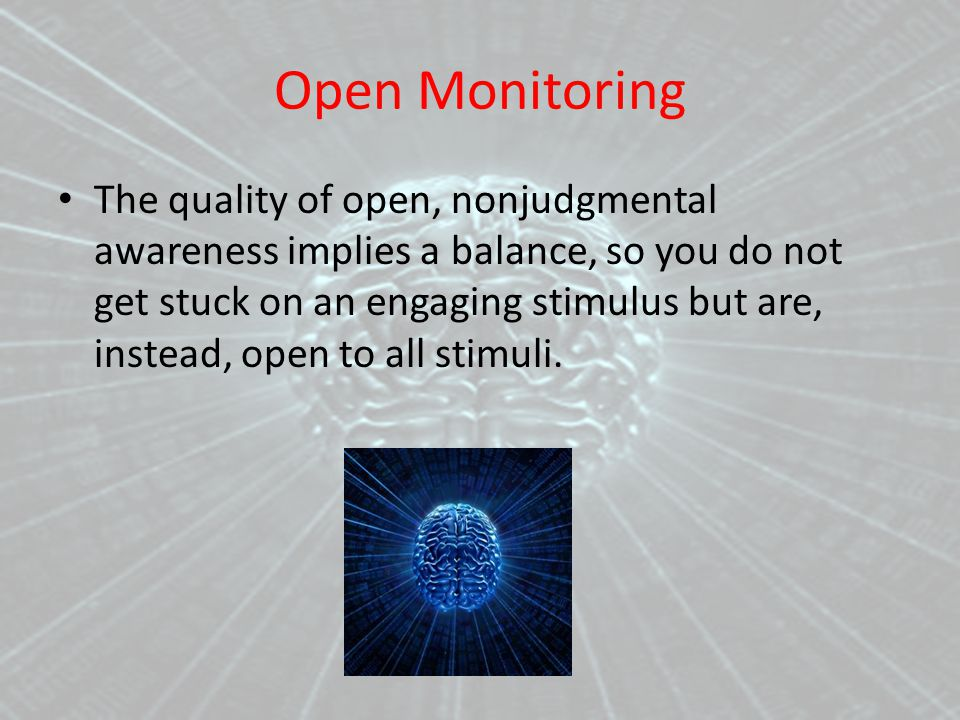 Open Monitoring The quality of open, nonjudgmental awareness implies a balance, so you do not get stuck on an engaging stimulus but are, instead, open to all stimuli.