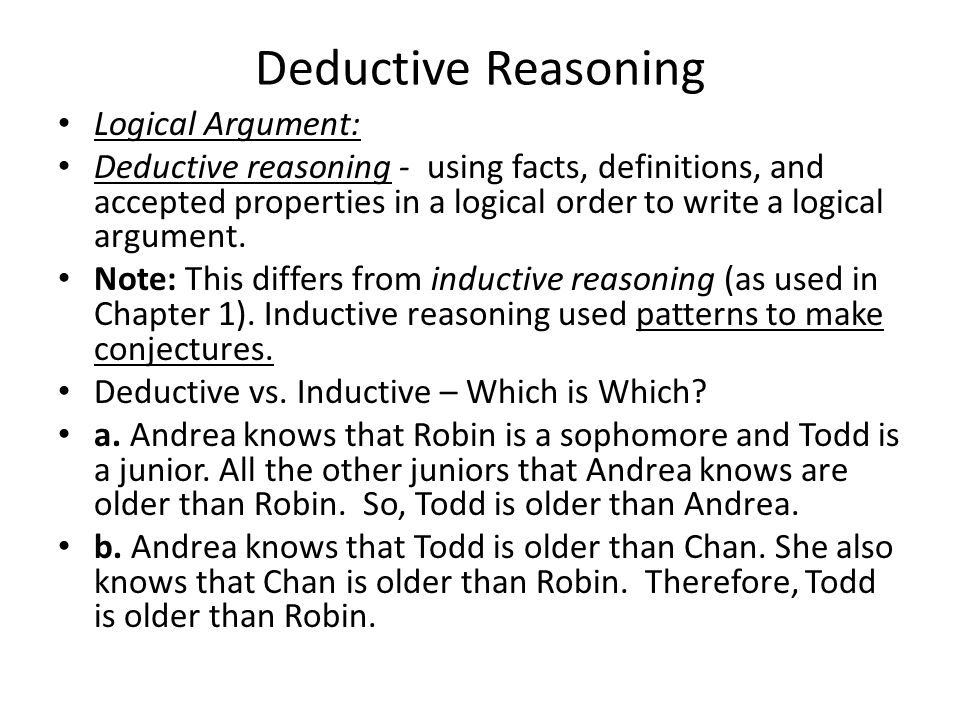 Deductive Reasoning Logical Argument: Deductive reasoning - using facts, definitions, and accepted properties in a logical order to write a logical argument.