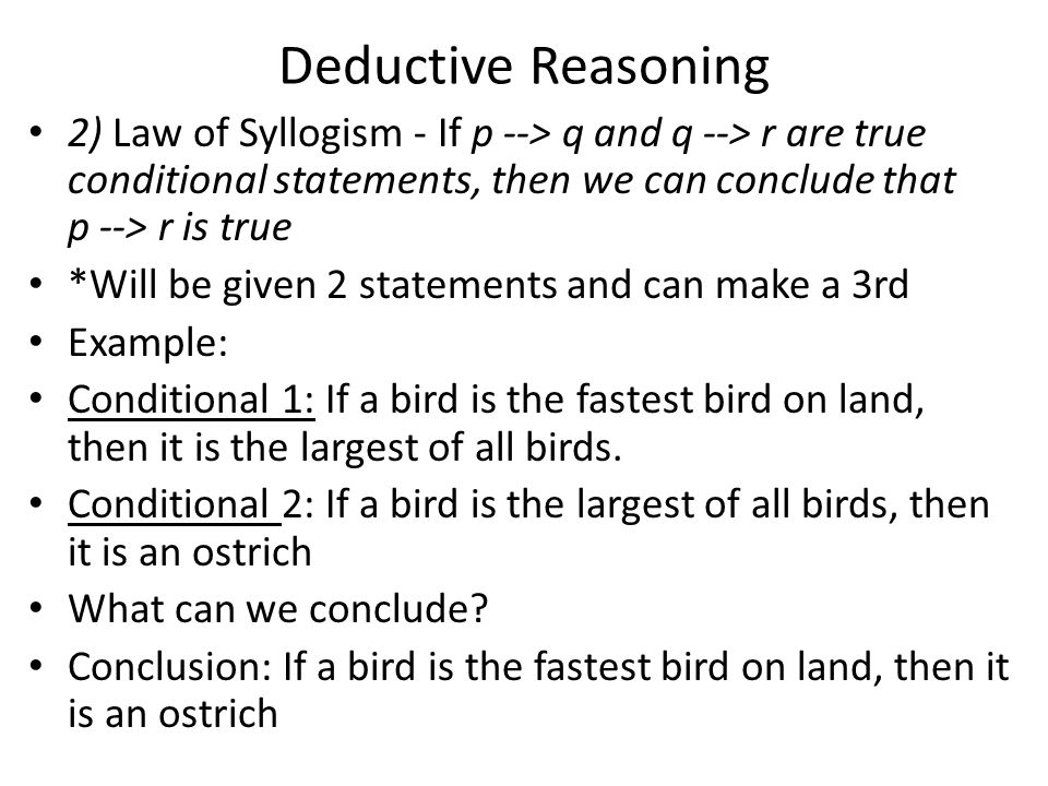 Deductive Reasoning 2) Law of Syllogism - If p --> q and q --> r are true conditional statements, then we can conclude that p --> r is true *Will be given 2 statements and can make a 3rd Example: Conditional 1: If a bird is the fastest bird on land, then it is the largest of all birds.