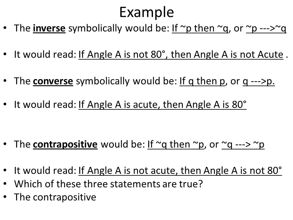 Example The inverse symbolically would be: If ~p then ~q, or ~p --->~q It would read: If Angle A is not 80°, then Angle A is not Acute.