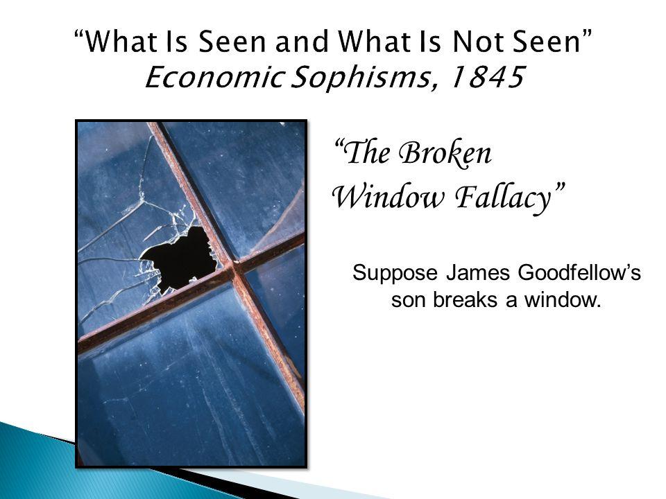 The Broken Window Fallacy Suppose James Goodfellow's son breaks a window.
