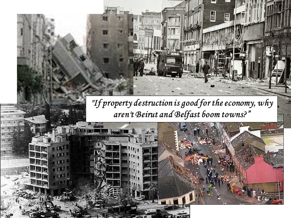 If property destruction is good for the economy, why aren t Beirut and Belfast boom towns?