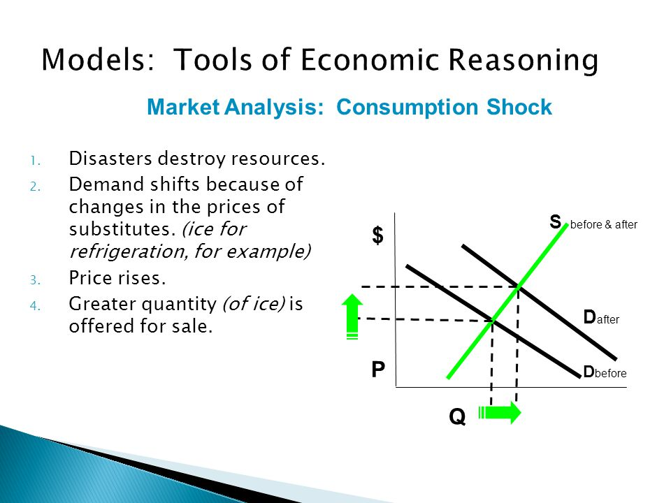 1.Disasters destroy resources. 2. Demand shifts because of changes in the prices of substitutes.