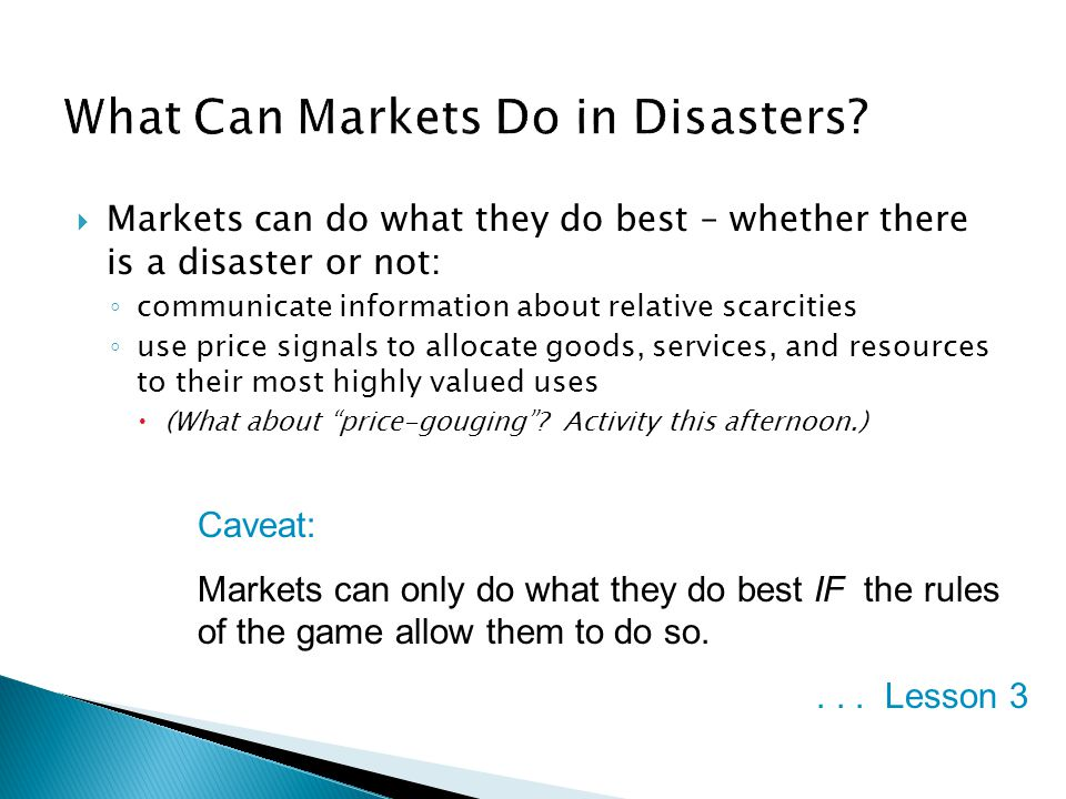  Markets can do what they do best – whether there is a disaster or not: ◦ communicate information about relative scarcities ◦ use price signals to allocate goods, services, and resources to their most highly valued uses  (What about price-gouging .