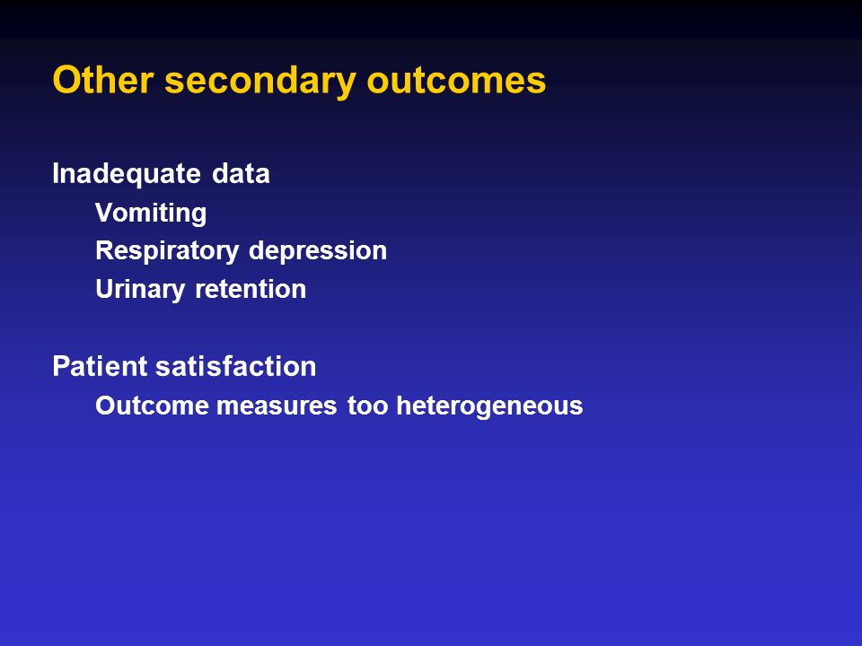 Other secondary outcomes Inadequate data Vomiting Respiratory depression Urinary retention Patient satisfaction Outcome measures too heterogeneous