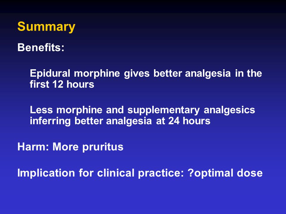 Summary Benefits: Epidural morphine gives better analgesia in the first 12 hours Less morphine and supplementary analgesics inferring better analgesia
