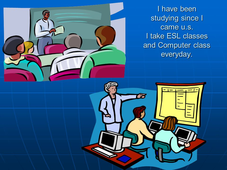 I have been studying since I came u.s. I take ESL classes and Computer class everyday.
