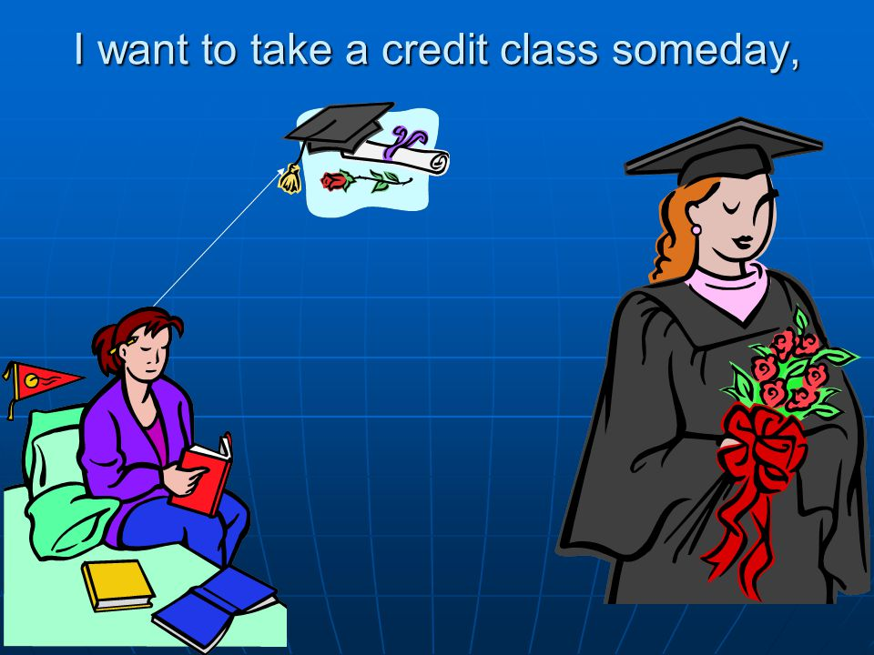 I want to take a credit class someday,