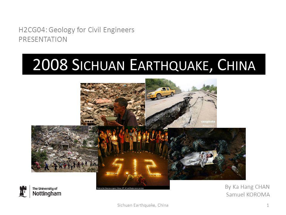 2008 S ICHUAN E ARTHQUAKE, C HINA H2CG04: Geology for Civil Engineers PRESENTATION By Ka Hang CHAN Samuel KOROMA 1Sichuan Earthquake, China