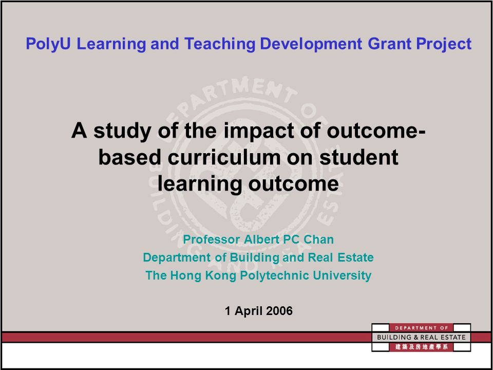 A study of the impact of outcome- based curriculum on student learning outcome Professor Albert PC Chan Department of Building and Real Estate The Hong Kong Polytechnic University 1 April 2006 PolyU Learning and Teaching Development Grant Project