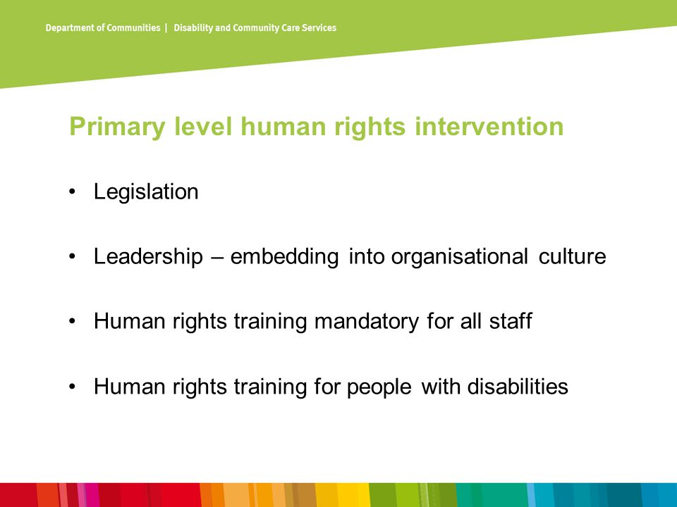 Primary level human rights intervention Legislation Leadership – embedding into organisational culture Human rights training mandatory for all staff Human rights training for people with disabilities