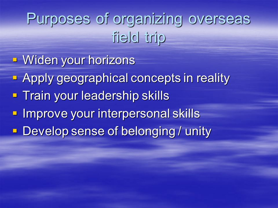 Purposes of organizing overseas field trip  Widen your horizons  Apply geographical concepts in reality  Train your leadership skills  Improve your interpersonal skills  Develop sense of belonging / unity