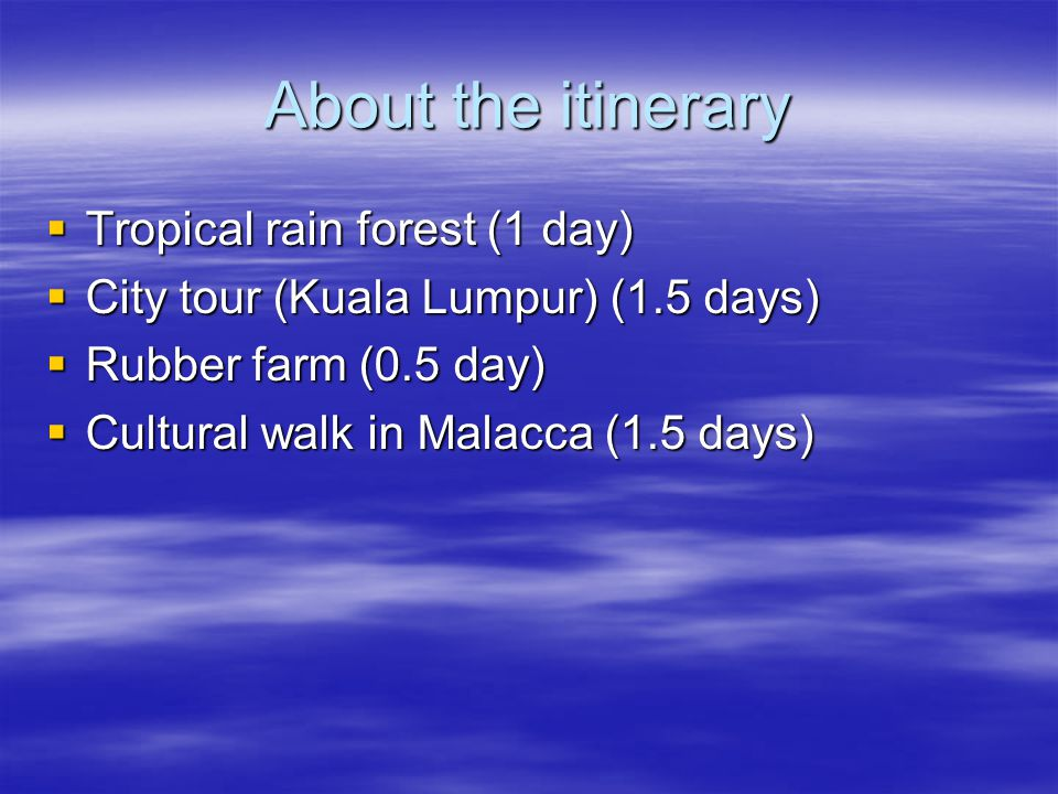 About the itinerary  Tropical rain forest (1 day)  City tour (Kuala Lumpur) (1.5 days)  Rubber farm (0.5 day)  Cultural walk in Malacca (1.5 days)