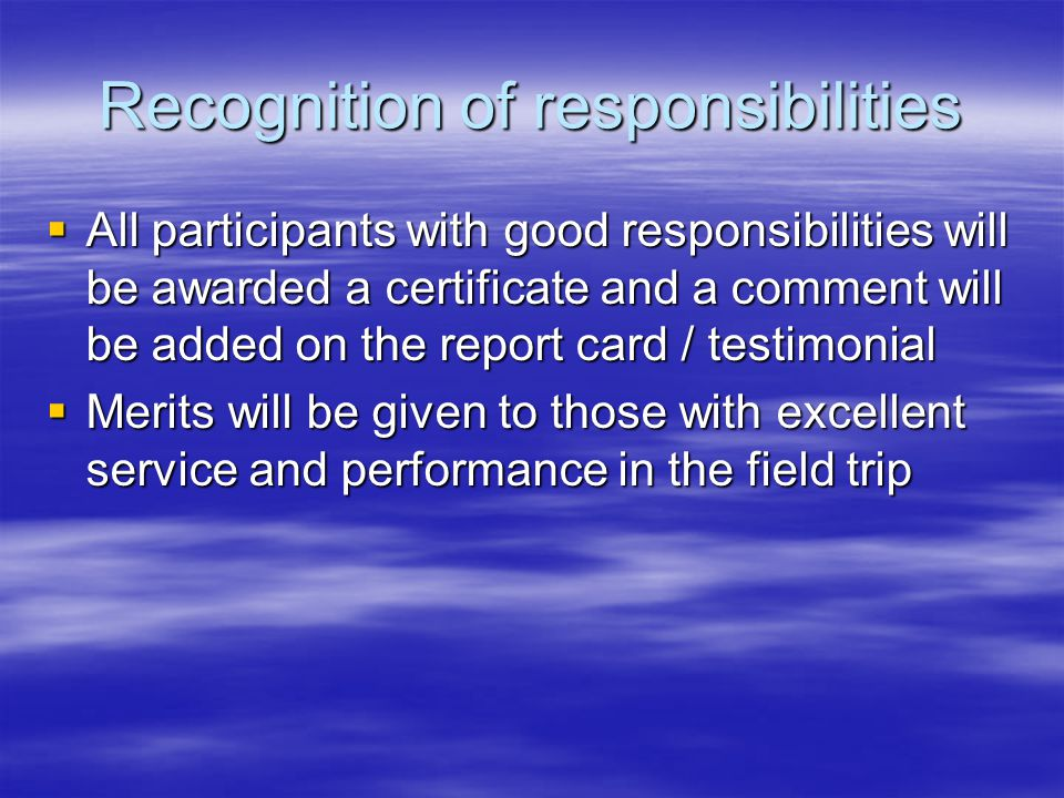 Recognition of responsibilities  All participants with good responsibilities will be awarded a certificate and a comment will be added on the report card / testimonial  Merits will be given to those with excellent service and performance in the field trip