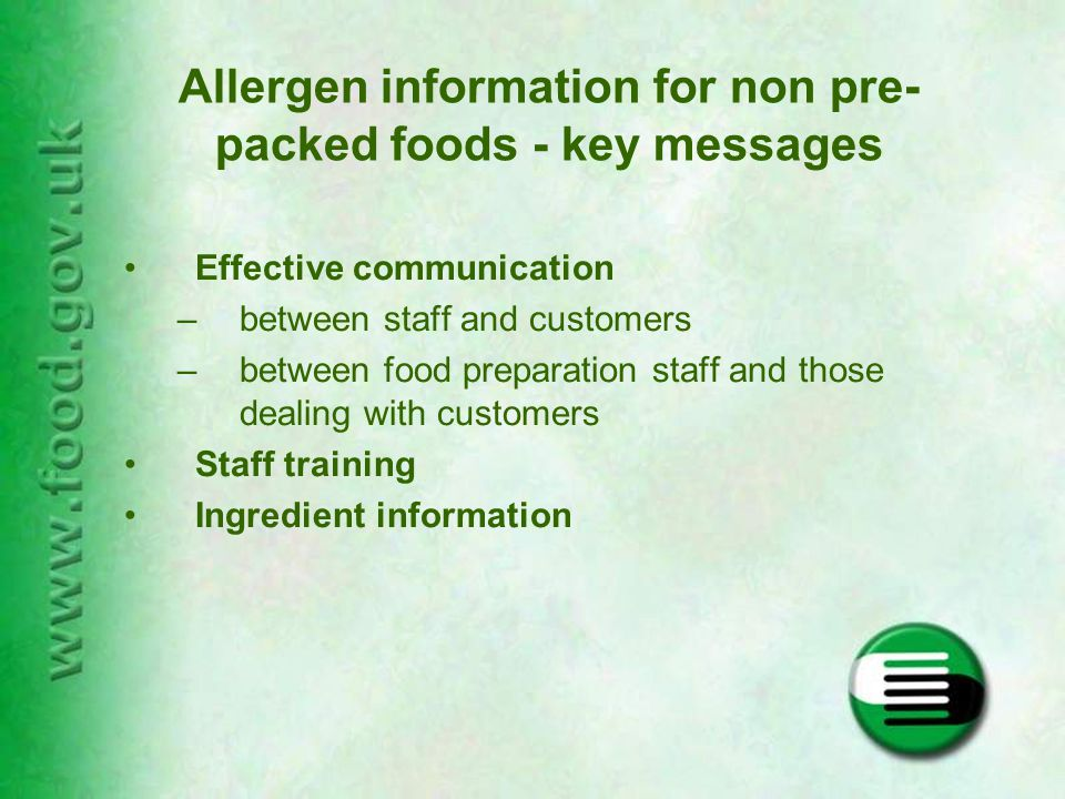 Allergen information for non pre- packed foods - key messages Effective communication –between staff and customers –between food preparation staff and those dealing with customers Staff training Ingredient information
