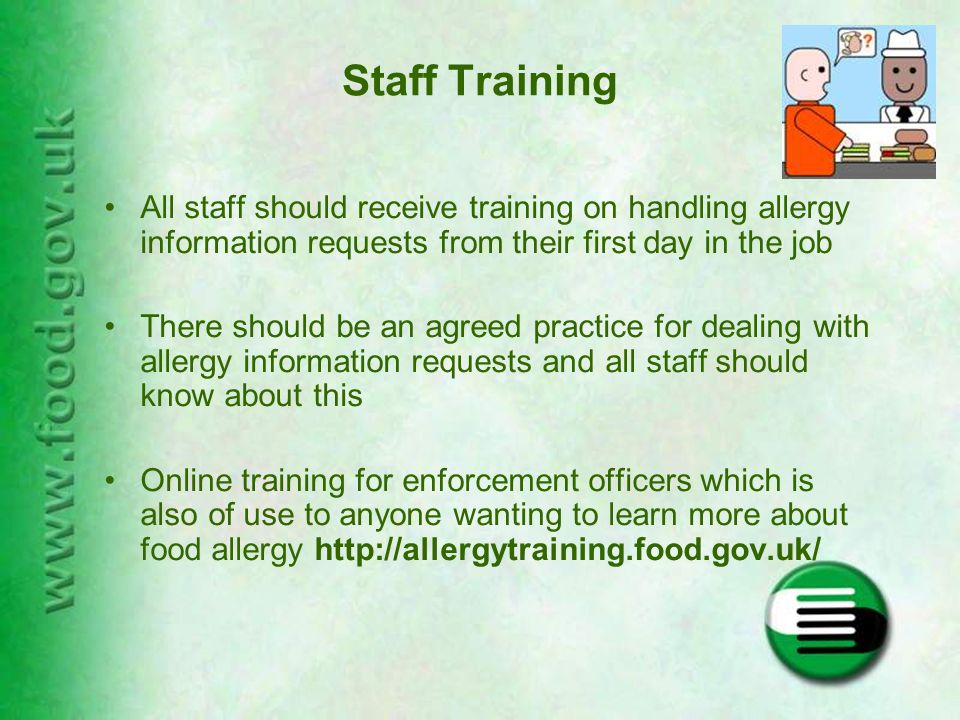 Staff Training All staff should receive training on handling allergy information requests from their first day in the job There should be an agreed practice for dealing with allergy information requests and all staff should know about this Online training for enforcement officers which is also of use to anyone wanting to learn more about food allergy http://allergytraining.food.gov.uk/