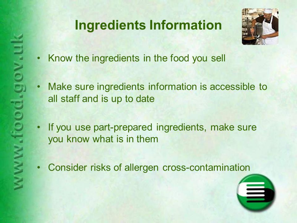 Ingredients Information Know the ingredients in the food you sell Make sure ingredients information is accessible to all staff and is up to date If you use part-prepared ingredients, make sure you know what is in them Consider risks of allergen cross-contamination