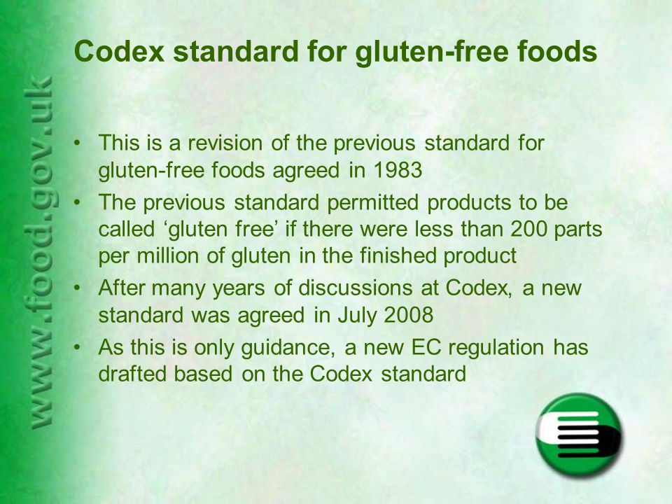 Codex standard for gluten-free foods This is a revision of the previous standard for gluten-free foods agreed in 1983 The previous standard permitted products to be called 'gluten free' if there were less than 200 parts per million of gluten in the finished product After many years of discussions at Codex, a new standard was agreed in July 2008 As this is only guidance, a new EC regulation has drafted based on the Codex standard