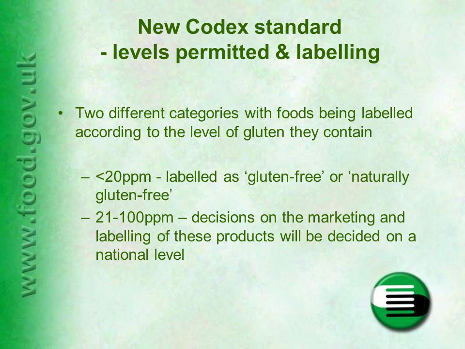 New Codex standard - levels permitted & labelling Two different categories with foods being labelled according to the level of gluten they contain –<20ppm - labelled as 'gluten-free' or 'naturally gluten-free' –21-100ppm – decisions on the marketing and labelling of these products will be decided on a national level