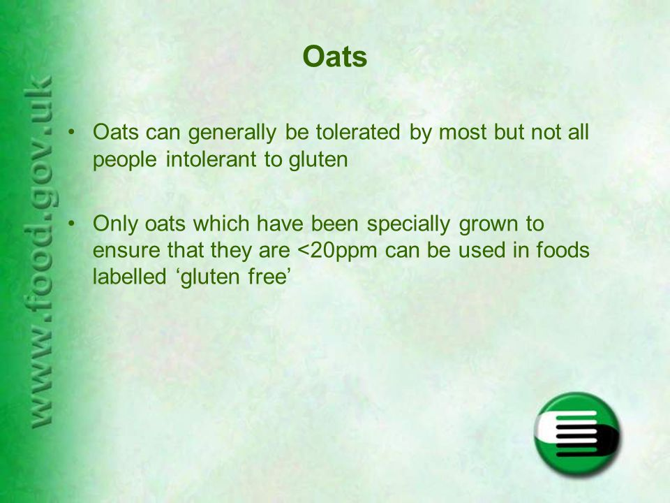 Oats Oats can generally be tolerated by most but not all people intolerant to gluten Only oats which have been specially grown to ensure that they are <20ppm can be used in foods labelled 'gluten free'