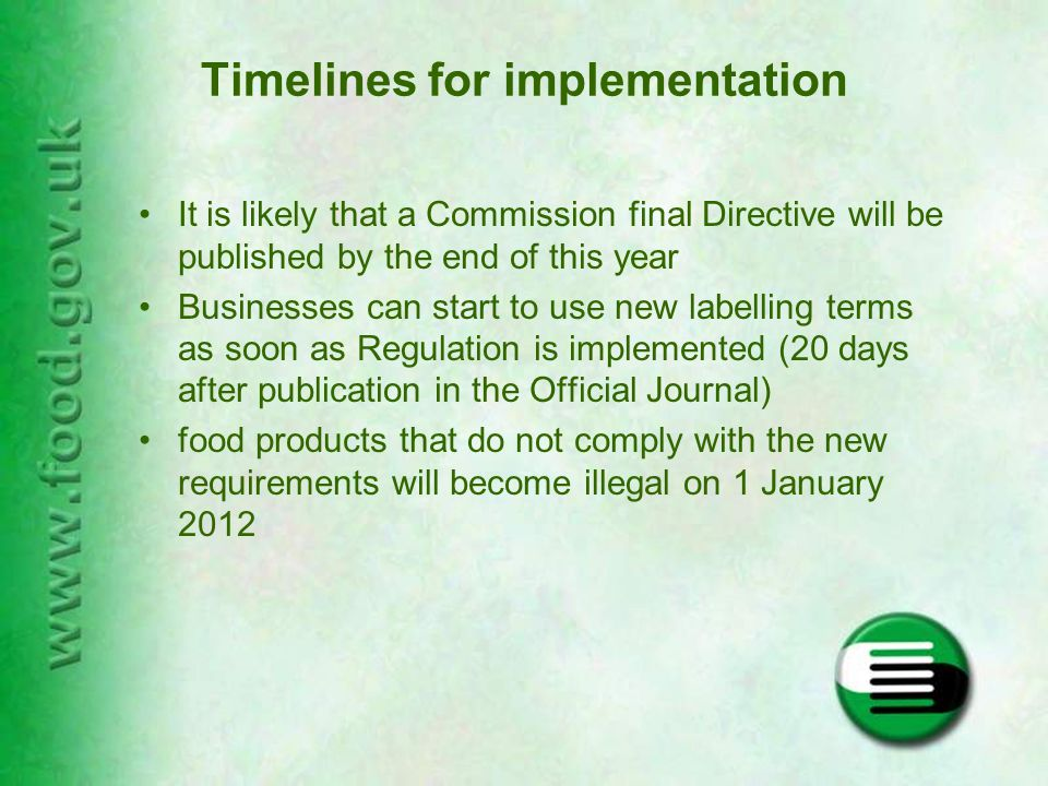 Timelines for implementation It is likely that a Commission final Directive will be published by the end of this year Businesses can start to use new labelling terms as soon as Regulation is implemented (20 days after publication in the Official Journal) food products that do not comply with the new requirements will become illegal on 1 January 2012
