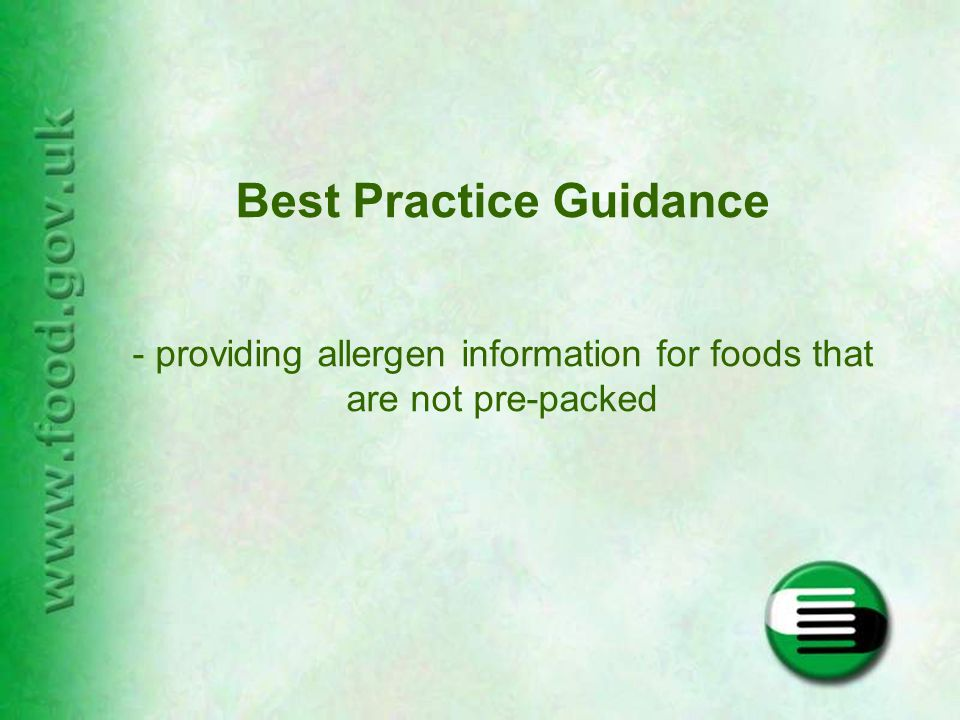 Non Pre-Packed Foods - provision of information on allergens that are deliberate ingredients in foods Foods sold loose or pre-packed on the premises for direct sale, including in catering establishments –exempt from provisions of EU Directive 2003/89/EC Agency published best practice guidance in January 2008 Recent draft food information regulation proposes extending requirements for allergen labelling from pre-packed foods to foods sold non pre-packed