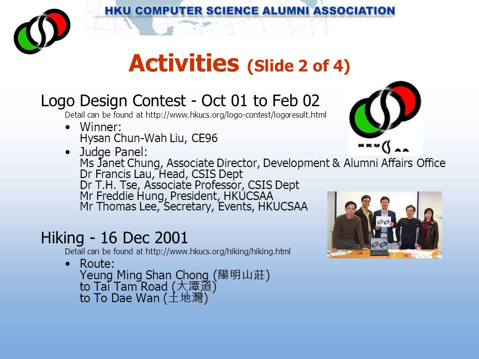 Activities (Slide 2 of 4) Logo Design Contest - Oct 01 to Feb 02 Detail can be found at http://www.hkucs.org/logo-contest/logoresult.html Winner: Hysan Chun-Wah Liu, CE96 Judge Panel: Ms Janet Chung, Associate Director, Development & Alumni Affairs Office Dr Francis Lau, Head, CSIS Dept Dr T.H.