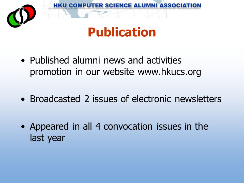Publication Published alumni news and activities promotion in our website www.hkucs.org Broadcasted 2 issues of electronic newsletters Appeared in all 4 convocation issues in the last year