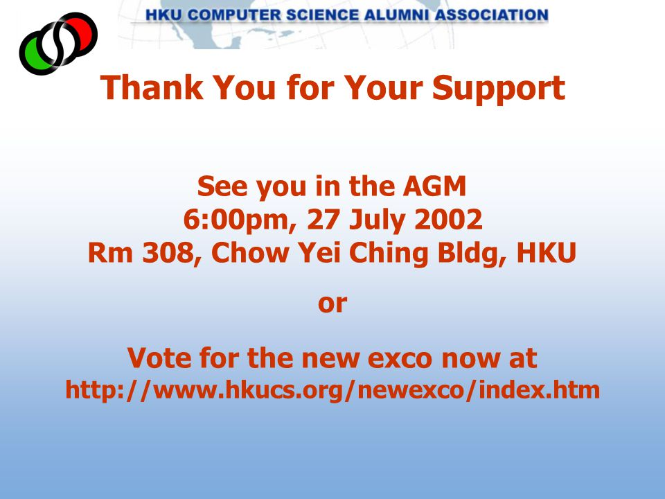Thank You for Your Support See you in the AGM 6:00pm, 27 July 2002 Rm 308, Chow Yei Ching Bldg, HKU or Vote for the new exco now at http://www.hkucs.org/newexco/index.htm