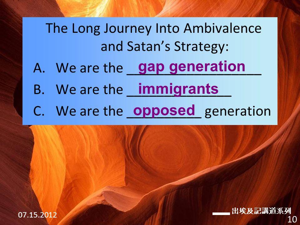 出埃及記講道系列 07.15.2012 10 The Long Journey Into Ambivalence and Satan's Strategy: A.We are the __________________ B.We are the ______________ C.We are the __________ generation gap generation immigrants opposed