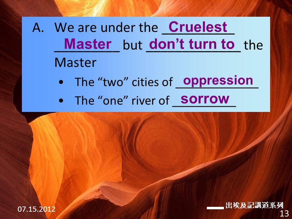 出埃及記講道系列 07.15.2012 13 A.We are under the __________ _________ but _____________ the Master The two cities of _____________ The one river of __________ Cruelest don't turn to oppression sorrow Master