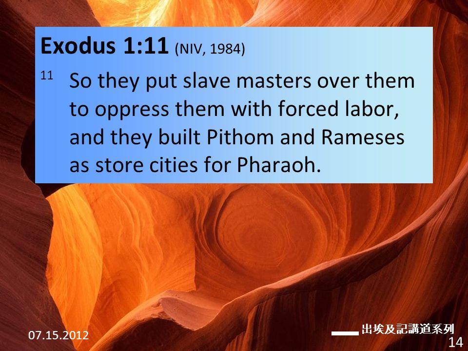 出埃及記講道系列 07.15.2012 14 Exodus 1:11 (NIV, 1984) 11 So they put slave masters over them to oppress them with forced labor, and they built Pithom and Rameses as store cities for Pharaoh.