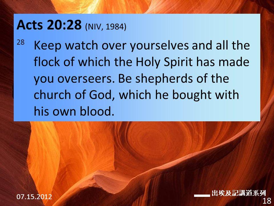 出埃及記講道系列 07.15.2012 18 Acts 20:28 (NIV, 1984) 28 Keep watch over yourselves and all the flock of which the Holy Spirit has made you overseers.
