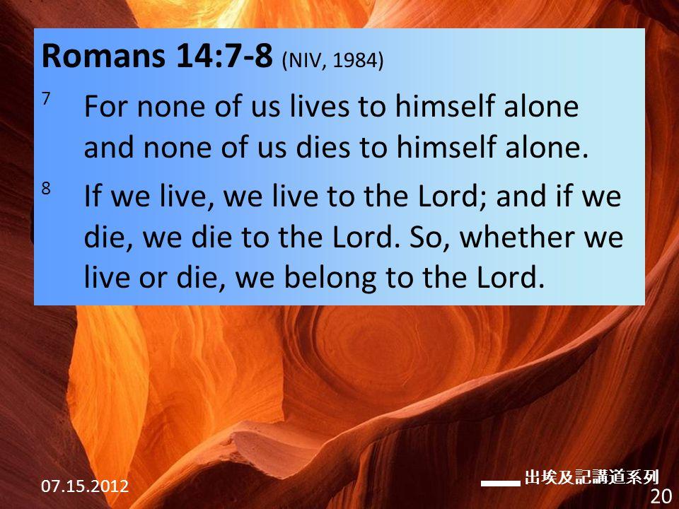 出埃及記講道系列 07.15.2012 20 Romans 14:7-8 (NIV, 1984) 7 For none of us lives to himself alone and none of us dies to himself alone.