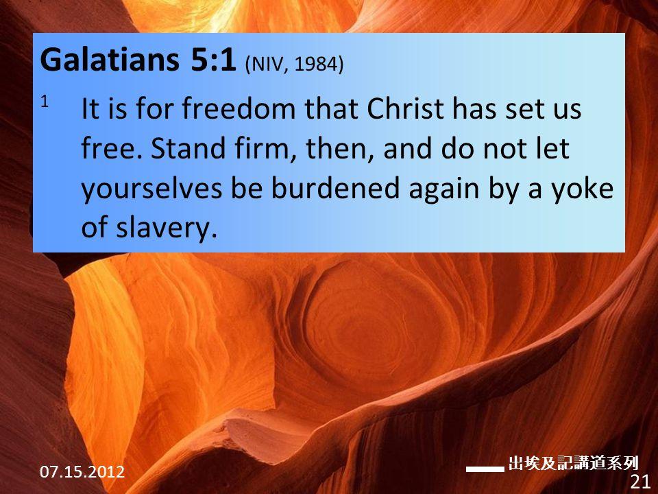 出埃及記講道系列 07.15.2012 21 Galatians 5:1 (NIV, 1984) 1 It is for freedom that Christ has set us free.