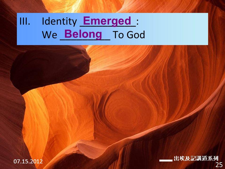 出埃及記講道系列 07.15.2012 25 III.Identity __________: We _________ To God Emerged Belong