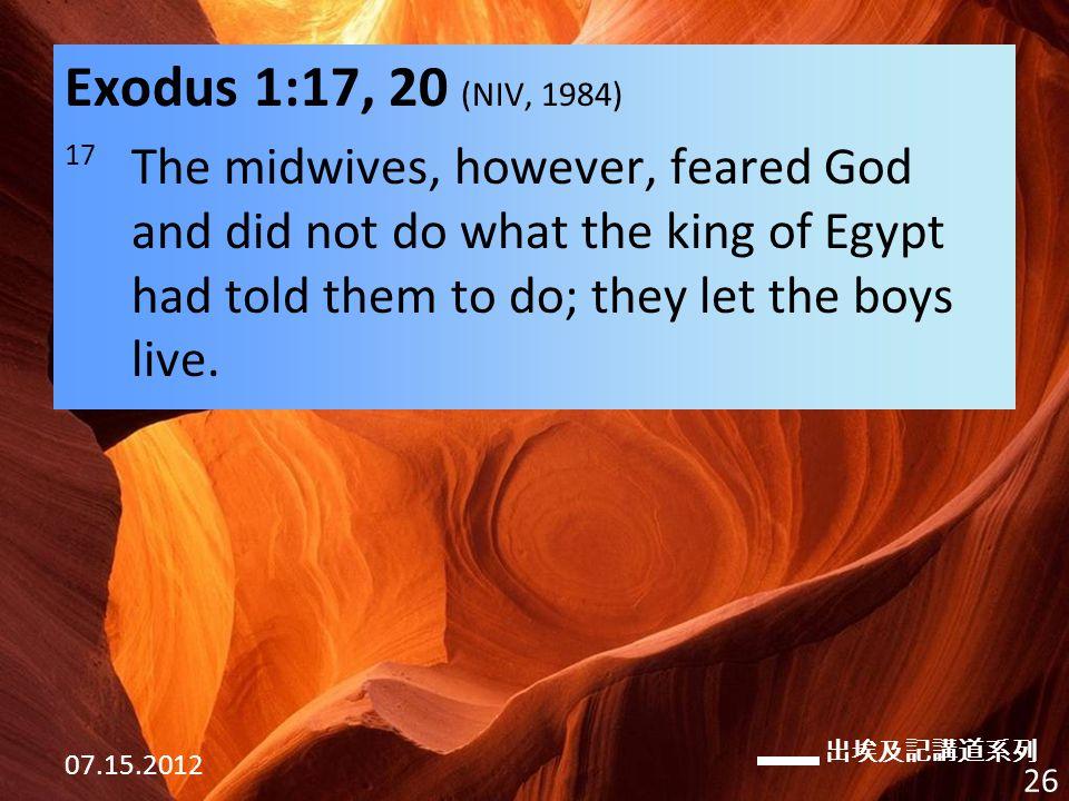 出埃及記講道系列 07.15.2012 26 Exodus 1:17, 20 (NIV, 1984) 17 The midwives, however, feared God and did not do what the king of Egypt had told them to do; they let the boys live.