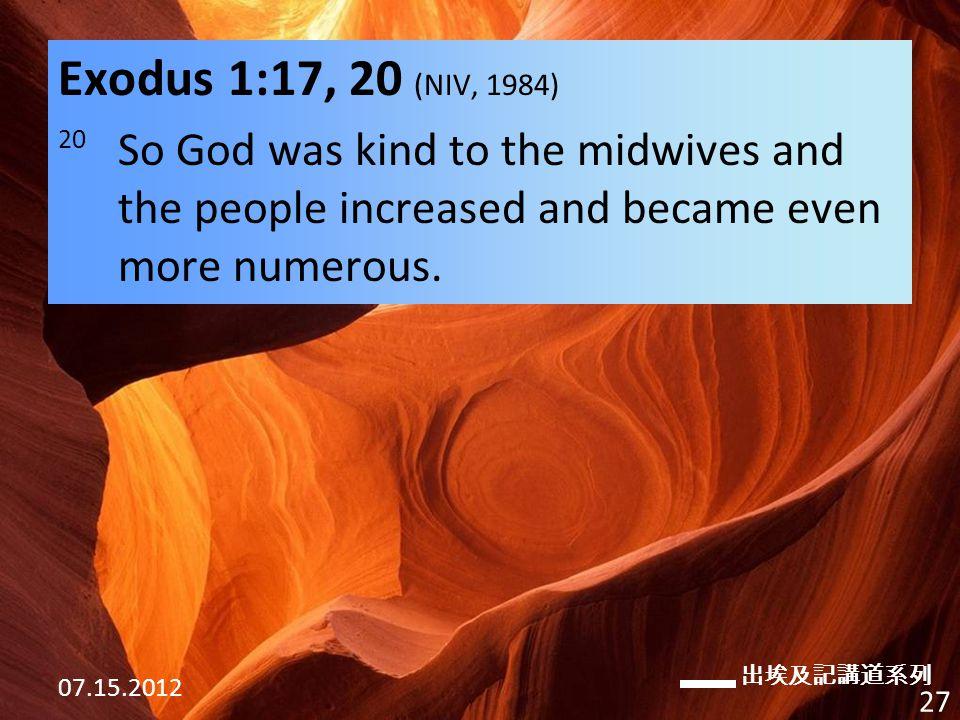 出埃及記講道系列 07.15.2012 27 Exodus 1:17, 20 (NIV, 1984) 20 So God was kind to the midwives and the people increased and became even more numerous.
