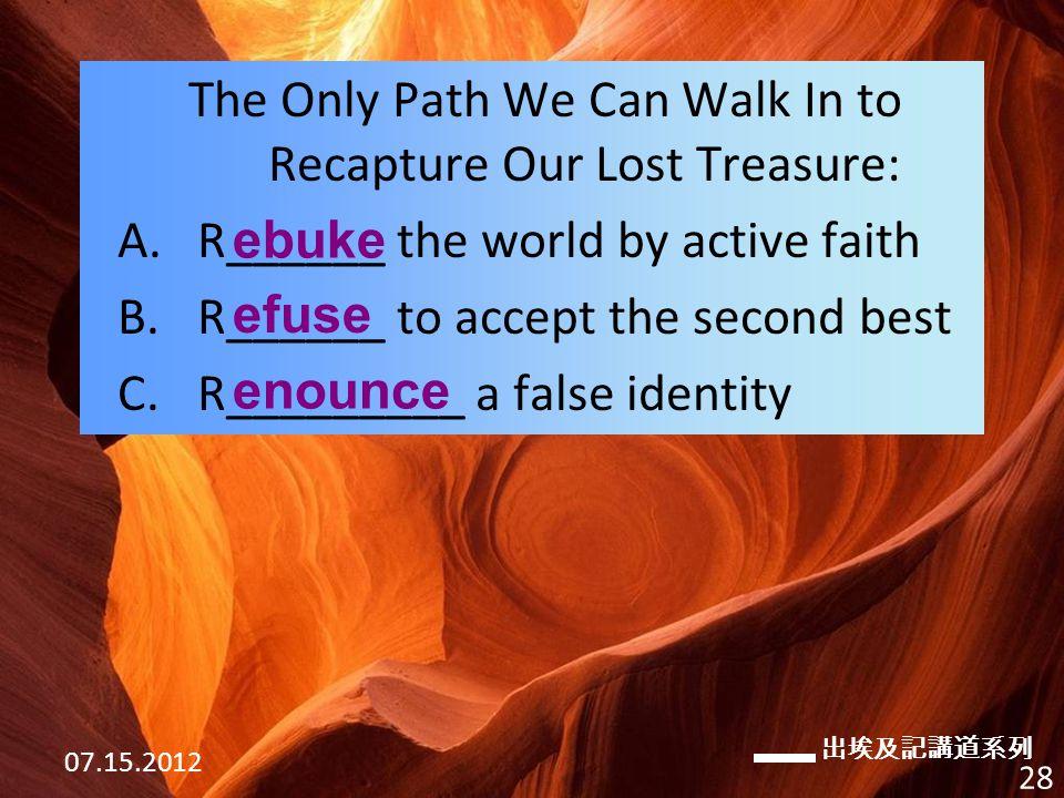 出埃及記講道系列 07.15.2012 28 The Only Path We Can Walk In to Recapture Our Lost Treasure: A.R______ the world by active faith B.R______ to accept the second best C.R_________ a false identity ebuke efuse enounce
