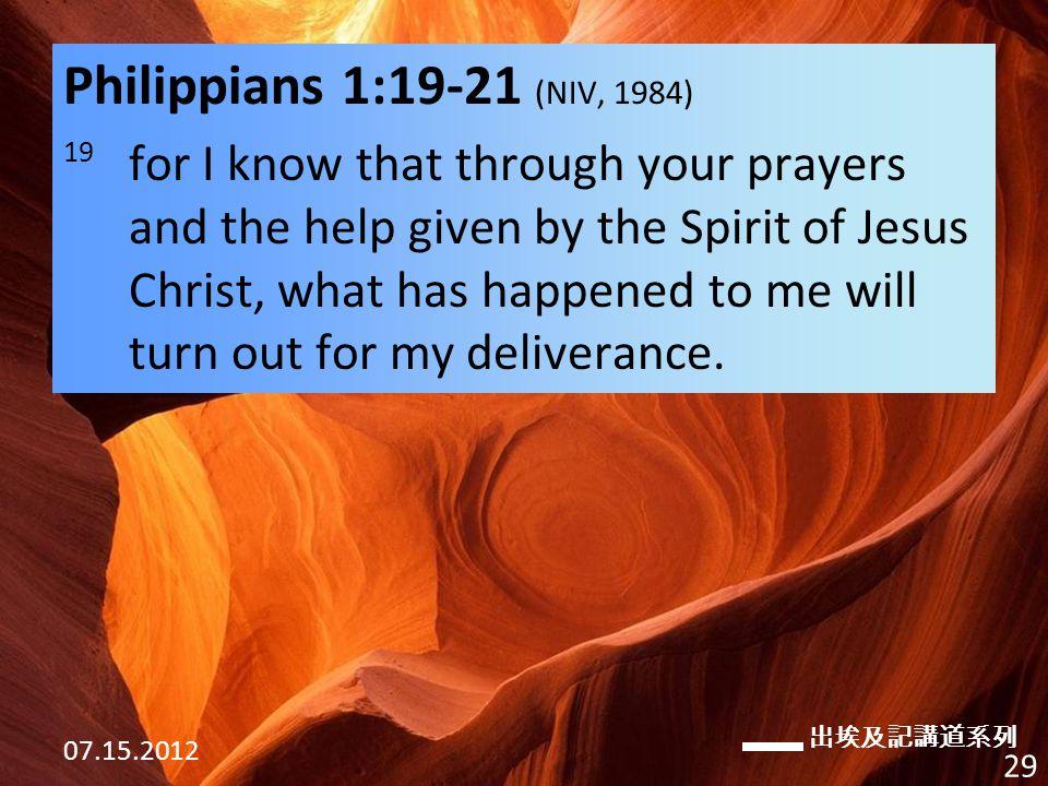 出埃及記講道系列 07.15.2012 29 Philippians 1:19-21 (NIV, 1984) 19 for I know that through your prayers and the help given by the Spirit of Jesus Christ, what has happened to me will turn out for my deliverance.
