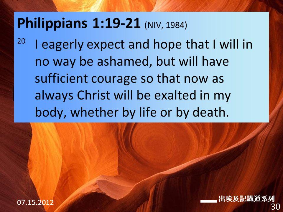 出埃及記講道系列 07.15.2012 30 Philippians 1:19-21 (NIV, 1984) 20 I eagerly expect and hope that I will in no way be ashamed, but will have sufficient courage so that now as always Christ will be exalted in my body, whether by life or by death.